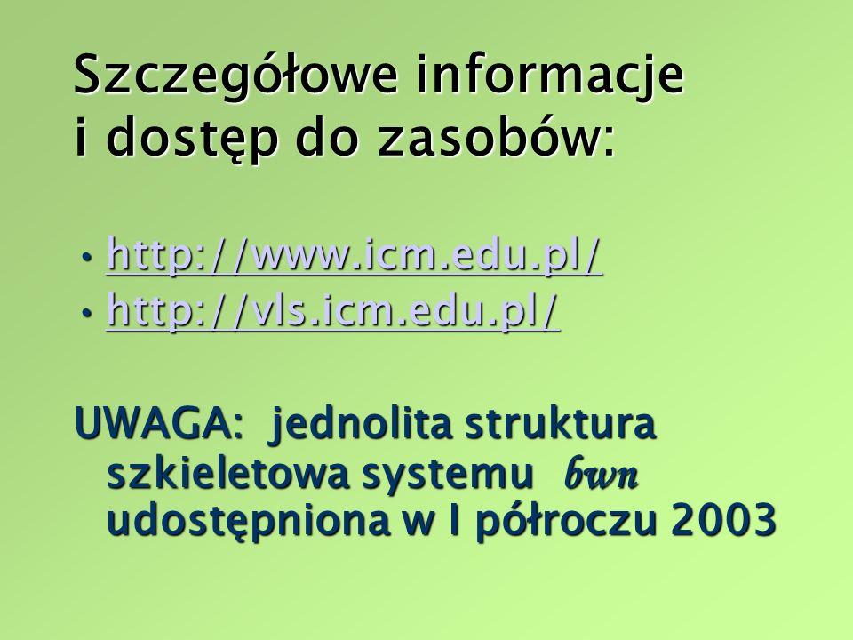Szczegółowe informacje i dostęp do zasobów: http://www.icm.edu.pl/http://www.icm.edu.pl/http://www.icm.edu.pl/ http://vls.icm.edu.pl/http://vls.icm.edu.pl/http://vls.icm.edu.pl/ UWAGA: jednolita struktura szkieletowa systemu bwn udostępniona w I półroczu 2003
