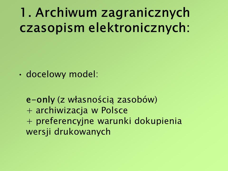 1. Archiwum zagranicznych czasopism elektronicznych: docelowy model: e-only (z własnością zasobów) + archiwizacja w Polsce + preferencyjne warunki dok