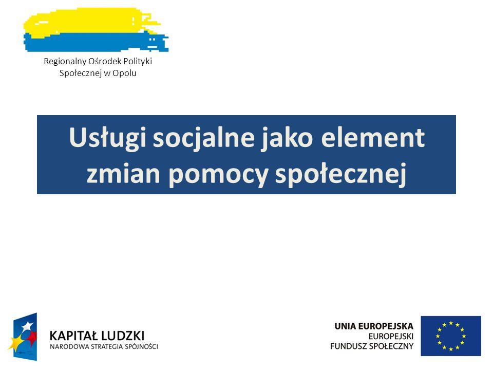 Usługi socjalne jako element zmian pomocy społecznej Regionalny Ośrodek Polityki Społecznej w Opolu
