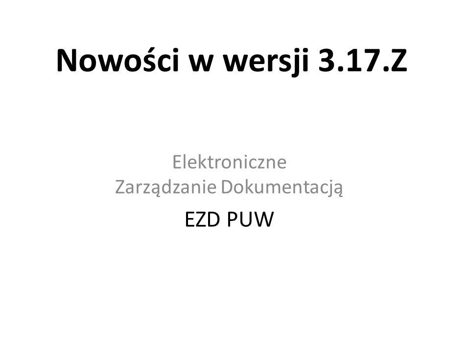 Nowości w wersji 3.17.Z Elektroniczne Zarządzanie Dokumentacją EZD PUW