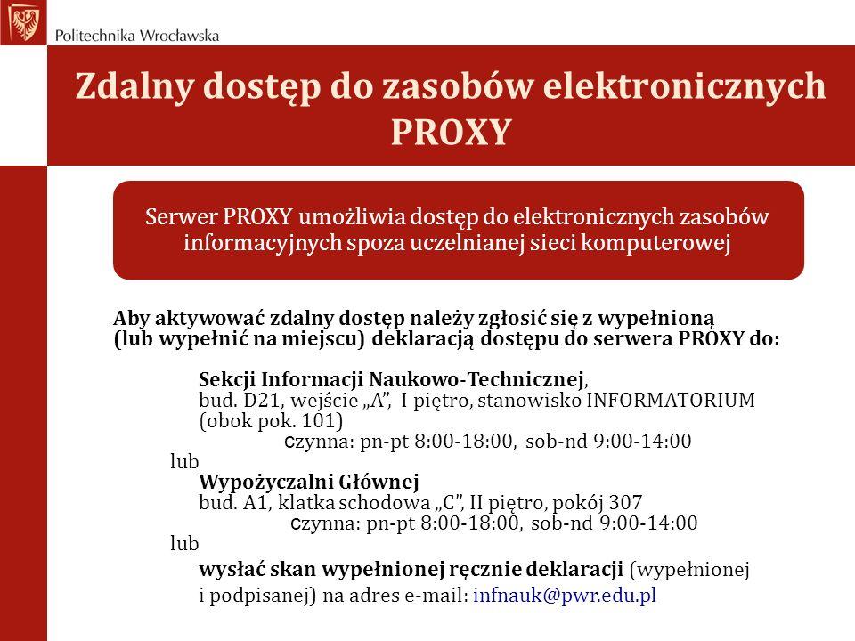 Zdalny dostęp do zasobów elektronicznych PROXY Serwer PROXY umożliwia dostęp do elektronicznych zasobów informacyjnych spoza uczelnianej sieci komputerowej Aby aktywować zdalny dostęp należy zgłosić się z wypełnioną (lub wypełnić na miejscu) deklaracją dostępu do serwera PROXY do: Sekcji Informacji Naukowo-Technicznej, bud.