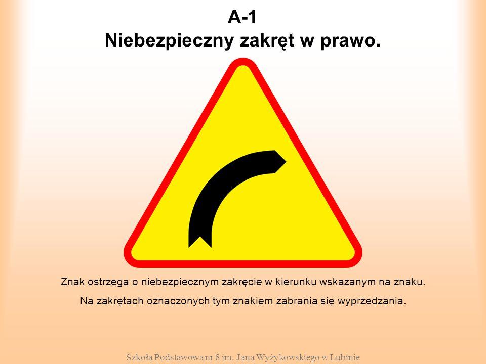 Szkoła Podstawowa nr 8 im. Jana Wyżykowskiego w Lubinie A-1 Znak ostrzega o niebezpiecznym zakręcie w kierunku wskazanym na znaku. Na zakrętach oznacz