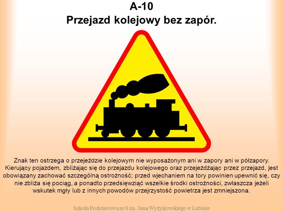 Szkoła Podstawowa nr 8 im. Jana Wyżykowskiego w Lubinie A-10 Znak ten ostrzega o przejeździe kolejowym nie wyposażonym ani w zapory ani w półzapory. K