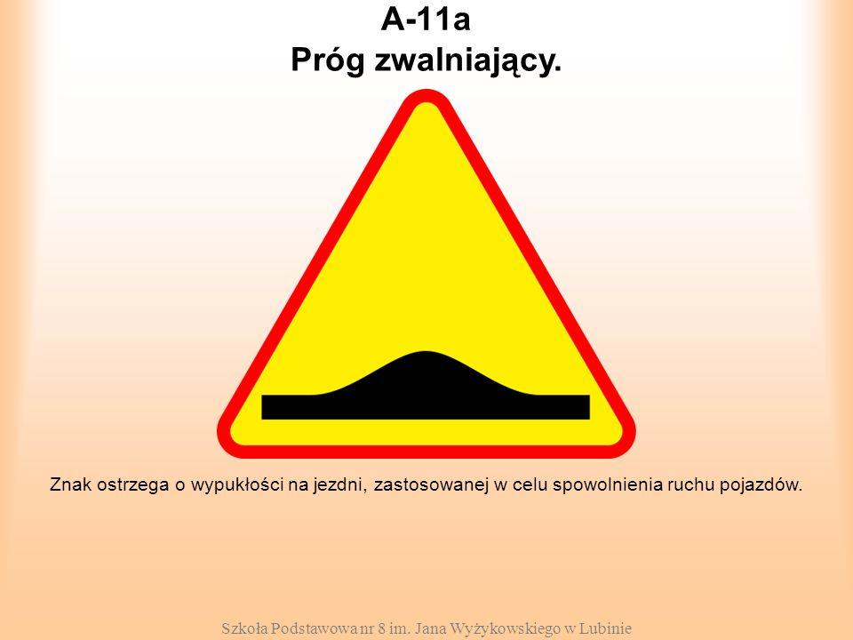 Szkoła Podstawowa nr 8 im. Jana Wyżykowskiego w Lubinie A-11a Znak ostrzega o wypukłości na jezdni, zastosowanej w celu spowolnienia ruchu pojazdów. P