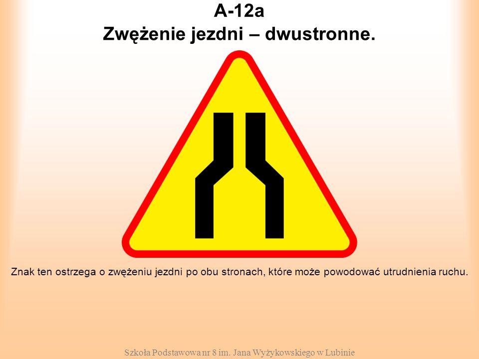Szkoła Podstawowa nr 8 im. Jana Wyżykowskiego w Lubinie A-12a Znak ten ostrzega o zwężeniu jezdni po obu stronach, które może powodować utrudnienia ru
