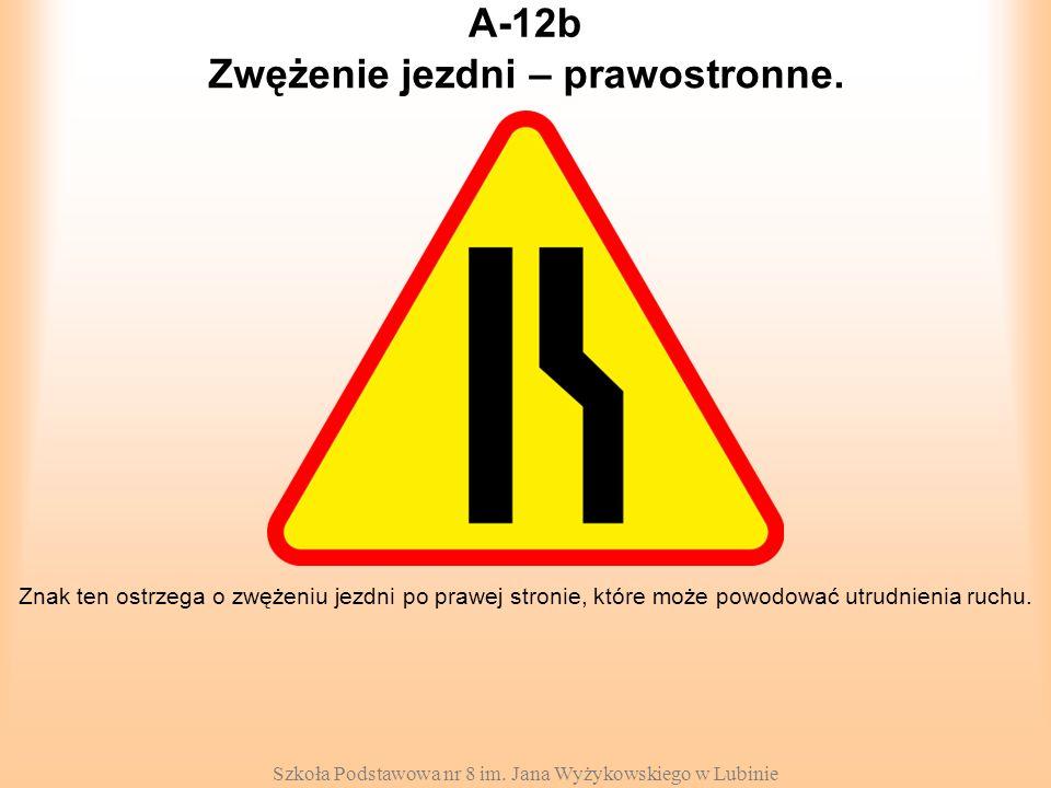 Szkoła Podstawowa nr 8 im. Jana Wyżykowskiego w Lubinie A-12b Znak ten ostrzega o zwężeniu jezdni po prawej stronie, które może powodować utrudnienia