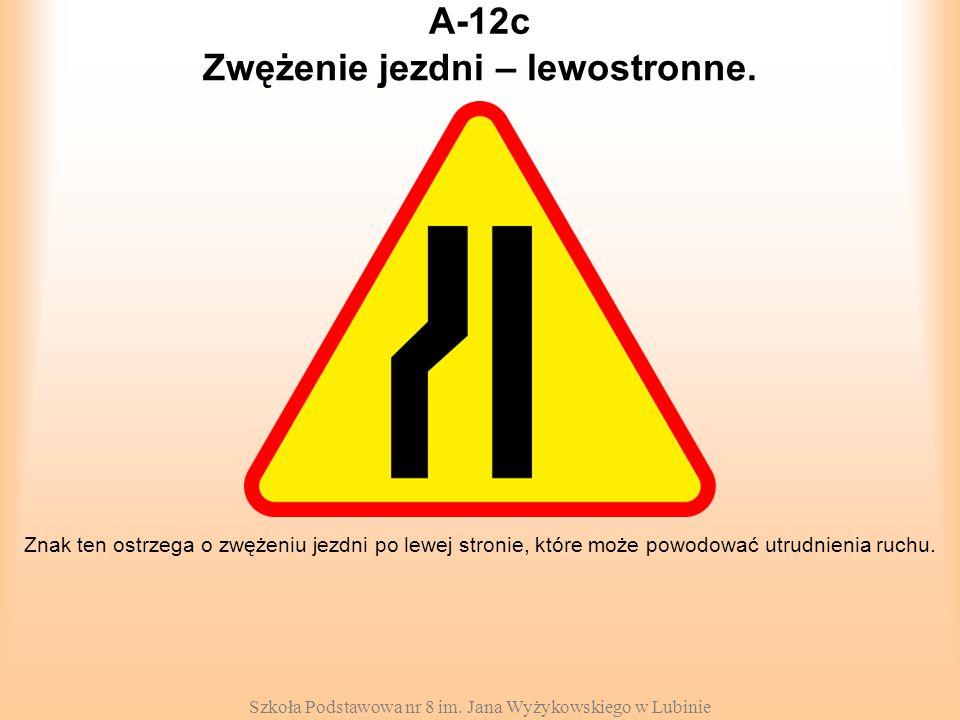 Szkoła Podstawowa nr 8 im. Jana Wyżykowskiego w Lubinie A-12c Znak ten ostrzega o zwężeniu jezdni po lewej stronie, które może powodować utrudnienia r