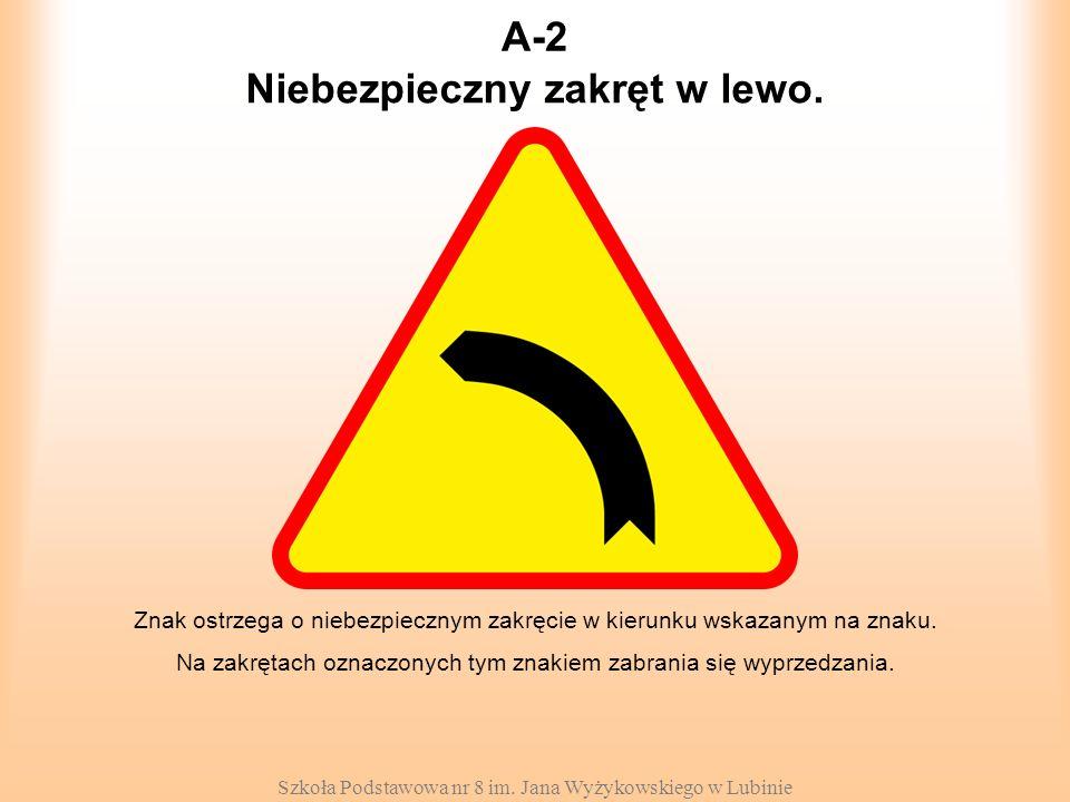 Szkoła Podstawowa nr 8 im. Jana Wyżykowskiego w Lubinie A-2 Znak ostrzega o niebezpiecznym zakręcie w kierunku wskazanym na znaku. Na zakrętach oznacz
