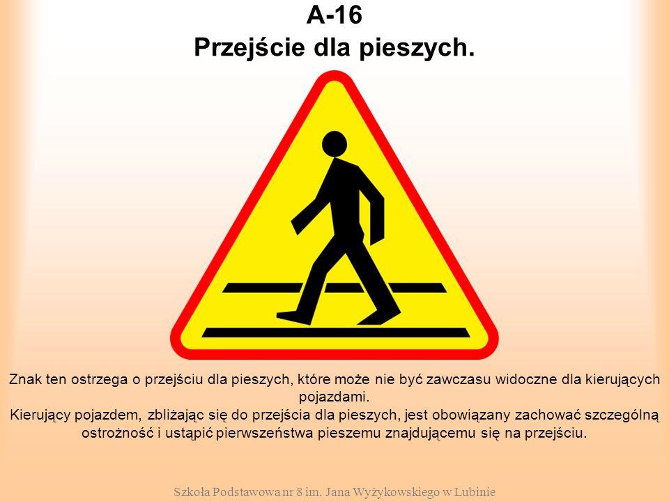 Szkoła Podstawowa nr 8 im. Jana Wyżykowskiego w Lubinie A-16 Znak ten ostrzega o przejściu dla pieszych, które może nie być zawczasu widoczne dla kier