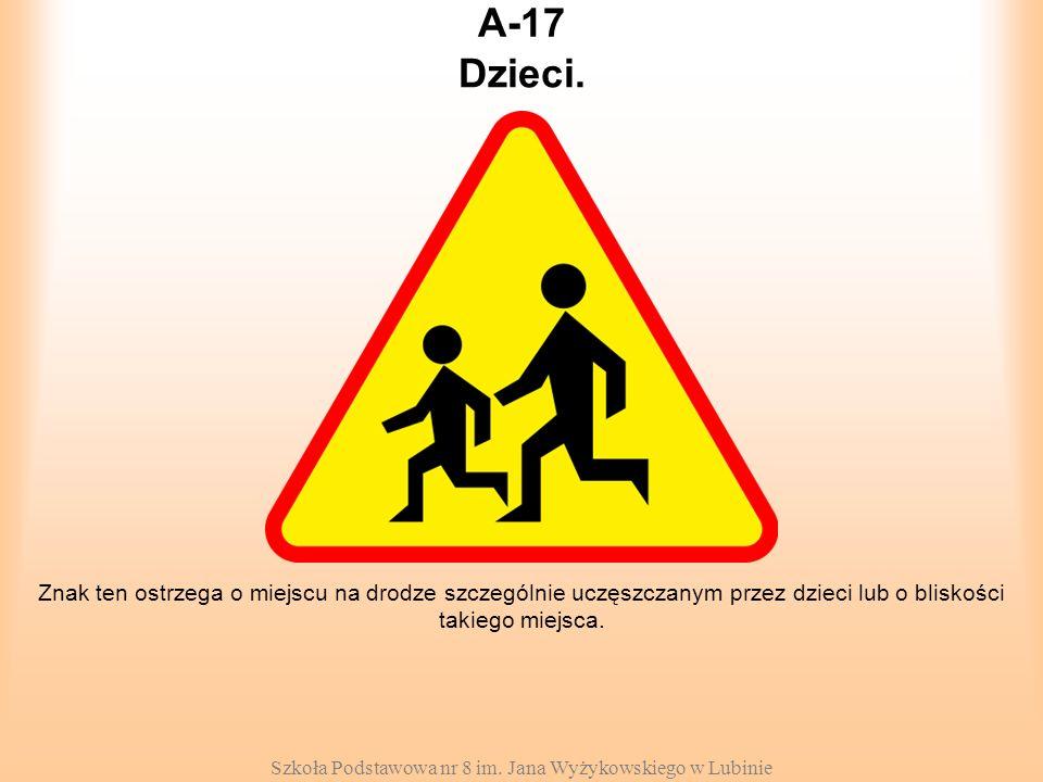 Szkoła Podstawowa nr 8 im. Jana Wyżykowskiego w Lubinie A-17 Znak ten ostrzega o miejscu na drodze szczególnie uczęszczanym przez dzieci lub o bliskoś