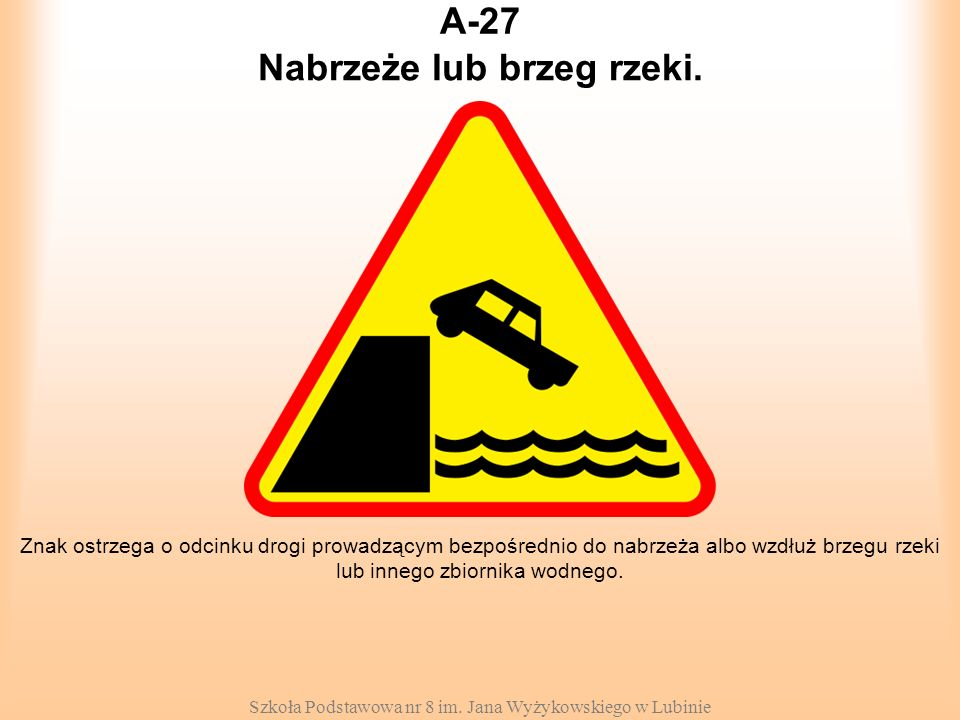 Szkoła Podstawowa nr 8 im. Jana Wyżykowskiego w Lubinie A-27 Znak ostrzega o odcinku drogi prowadzącym bezpośrednio do nabrzeża albo wzdłuż brzegu rze