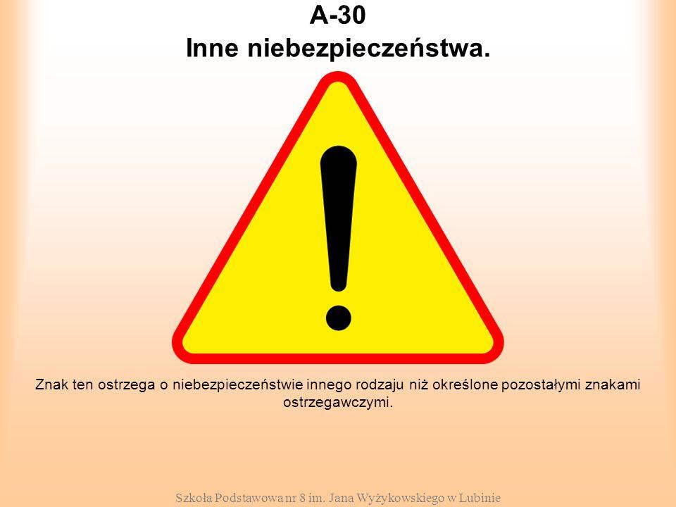 Szkoła Podstawowa nr 8 im. Jana Wyżykowskiego w Lubinie A-30 Znak ten ostrzega o niebezpieczeństwie innego rodzaju niż określone pozostałymi znakami o
