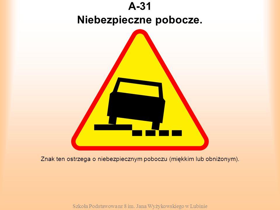 Szkoła Podstawowa nr 8 im. Jana Wyżykowskiego w Lubinie A-31 Znak ten ostrzega o niebezpiecznym poboczu (miękkim lub obniżonym). Niebezpieczne pobocze