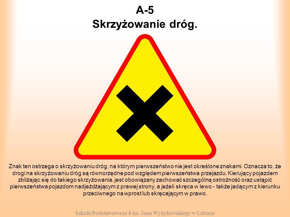 Szkoła Podstawowa nr 8 im. Jana Wyżykowskiego w Lubinie A-5 Znak ten ostrzega o skrzyżowaniu dróg, na którym pierwszeństwo nie jest określone znakami.