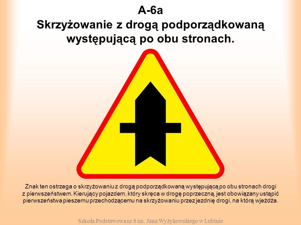 Szkoła Podstawowa nr 8 im. Jana Wyżykowskiego w Lubinie A-6a Znak ten ostrzega o skrzyżowaniu z drogą podporządkowaną występującą po obu stronach drog