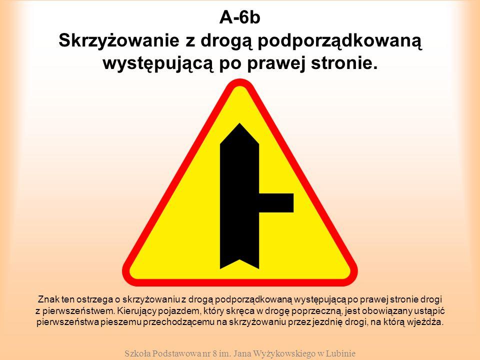 Szkoła Podstawowa nr 8 im. Jana Wyżykowskiego w Lubinie A-6b Znak ten ostrzega o skrzyżowaniu z drogą podporządkowaną występującą po prawej stronie dr
