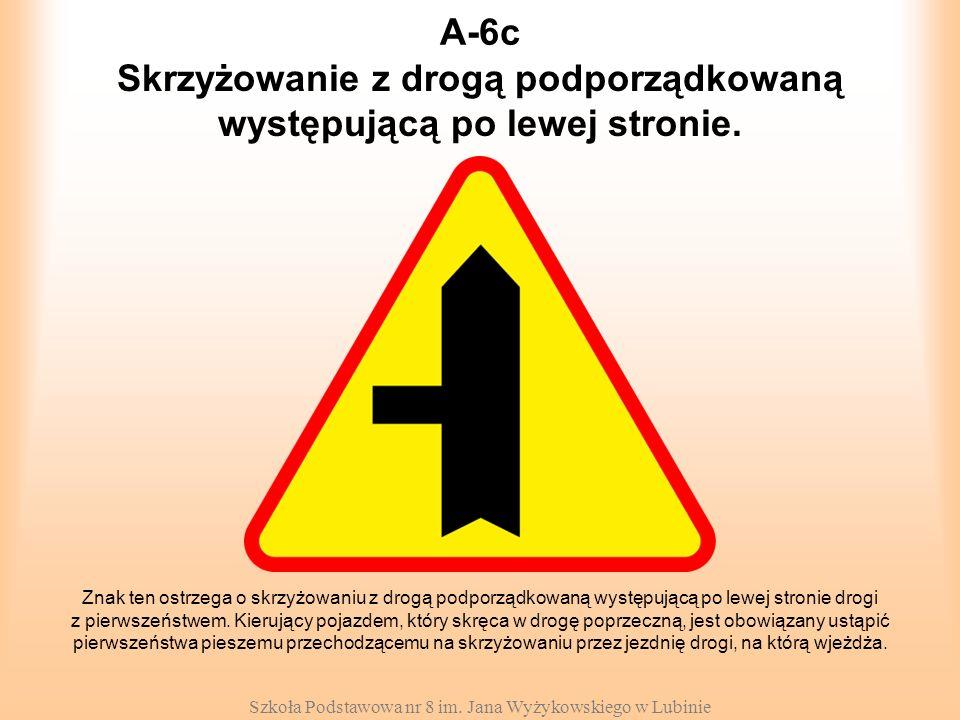 Szkoła Podstawowa nr 8 im. Jana Wyżykowskiego w Lubinie A-6c Znak ten ostrzega o skrzyżowaniu z drogą podporządkowaną występującą po lewej stronie dro