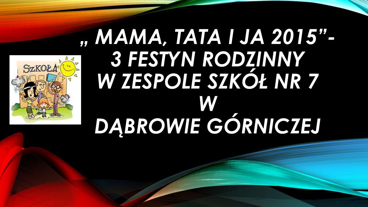 """"""" MAMA, TATA I JA 2015 - 3 FESTYN RODZINNY W ZESPOLE SZKÓŁ NR 7 W DĄBROWIE GÓRNICZEJ"""