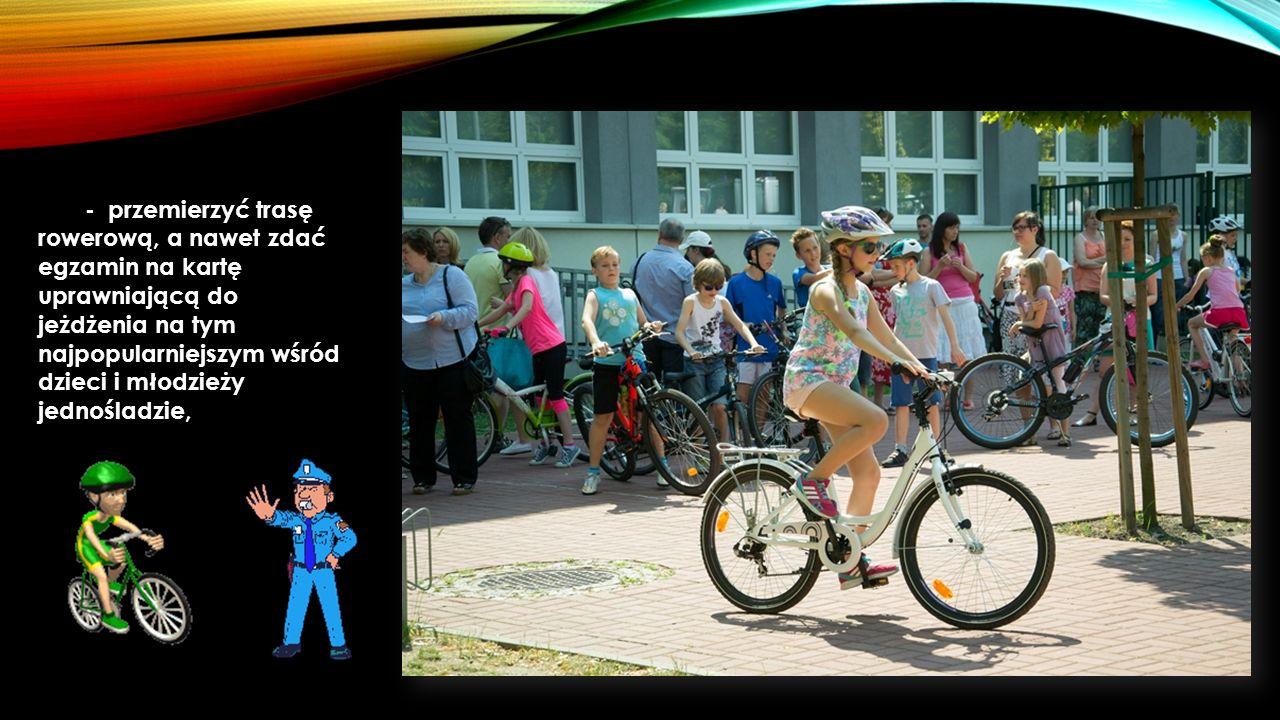 - przemierzyć trasę rowerową, a nawet zdać egzamin na kartę uprawniającą do jeżdżenia na tym najpopularniejszym wśród dzieci i młodzieży jednośladzie,