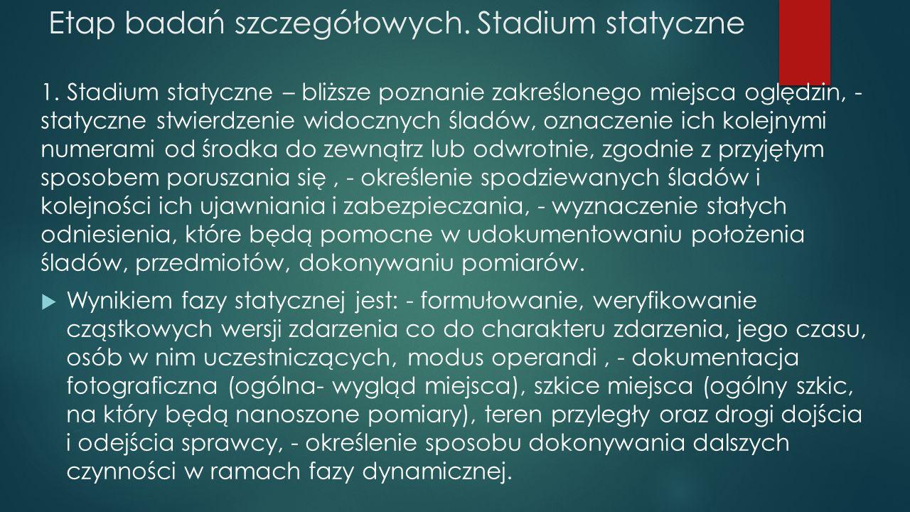 Etap badań szczegółowych. Stadium statyczne 1. Stadium statyczne – bliższe poznanie zakreślonego miejsca oględzin, - statyczne stwierdzenie widocznych