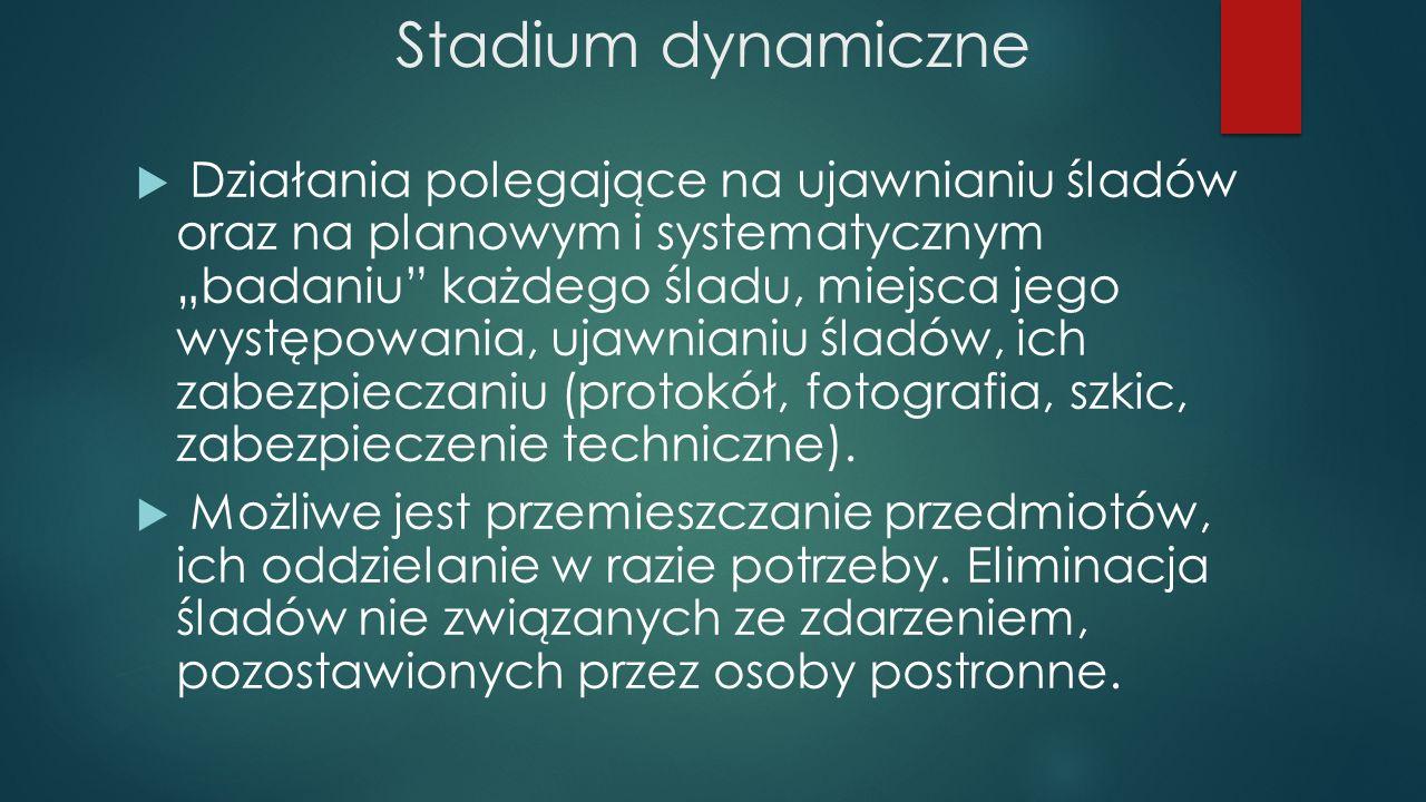 """Stadium dynamiczne  Działania polegające na ujawnianiu śladów oraz na planowym i systematycznym """"badaniu"""" każdego śladu, miejsca jego występowania, u"""