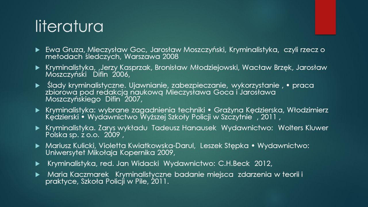 literatura  Ewa Gruza, Mieczysław Goc, Jarosław Moszczyński, Kryminalistyka, czyli rzecz o metodach śledczych, Warszawa 2008  Kryminalistyka,,Jerzy