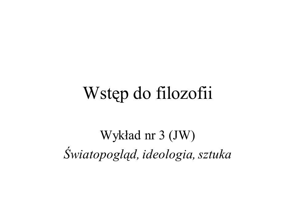 Wstęp do filozofii Wykład nr 3 (JW) Światopogląd, ideologia, sztuka