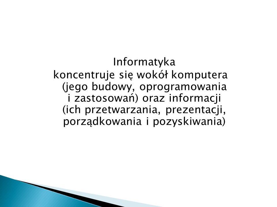 Informatyka koncentruje się wokół komputera (jego budowy, oprogramowania i zastosowań) oraz informacji (ich przetwarzania, prezentacji, porządkowania