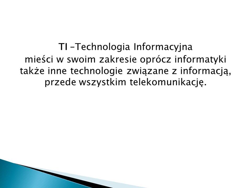 TI –Technologia Informacyjna mieści w swoim zakresie oprócz informatyki także inne technologie związane z informacją, przede wszystkim telekomunikację