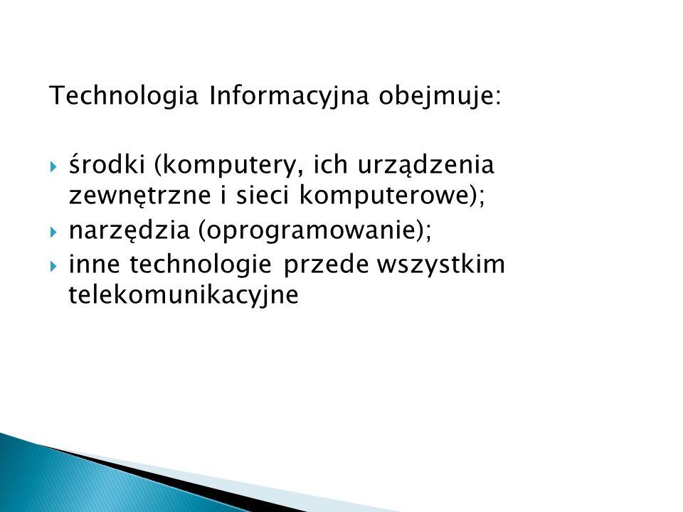 Technologia Informacyjna obejmuje:  środki (komputery, ich urządzenia zewnętrzne i sieci komputerowe);  narzędzia (oprogramowanie);  inne technolog