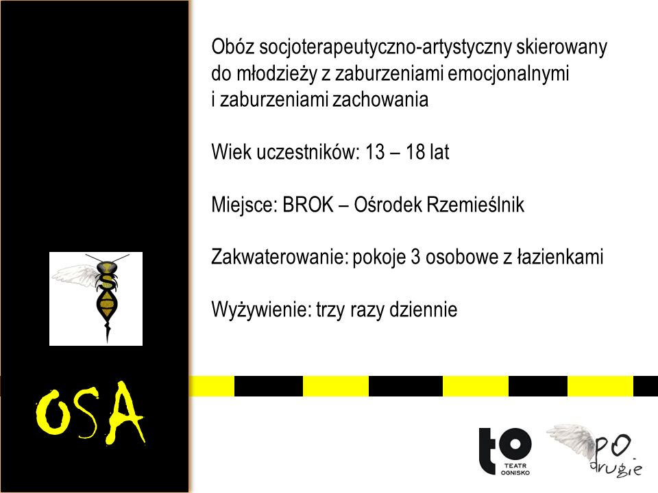 OSA Obóz socjoterapeutyczno-artystyczny skierowany do młodzieży z zaburzeniami emocjonalnymi i zaburzeniami zachowania Wiek uczestników: 13 – 18 lat Miejsce: BROK – Ośrodek Rzemieślnik Zakwaterowanie: pokoje 3 osobowe z łazienkami Wyżywienie: trzy razy dziennie