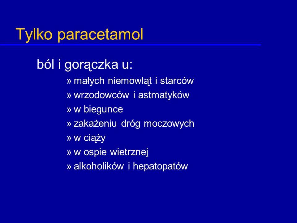 Tylko paracetamol ból i gorączka u: »małych niemowląt i starców »wrzodowców i astmatyków »w biegunce »zakażeniu dróg moczowych »w ciąży »w ospie wietr