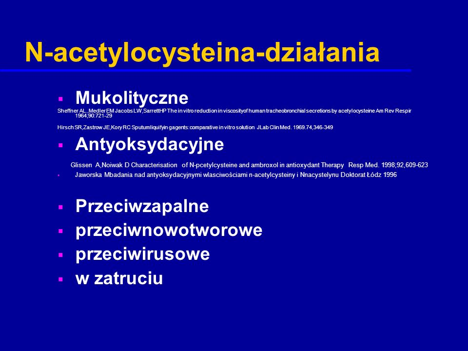 N-acetylocysteina-działania  Mukolityczne Sheffner AL.,Medler EM Jacobs LW,SarrettHP The in vitro reduction in viscosityof human tracheobronchial sec