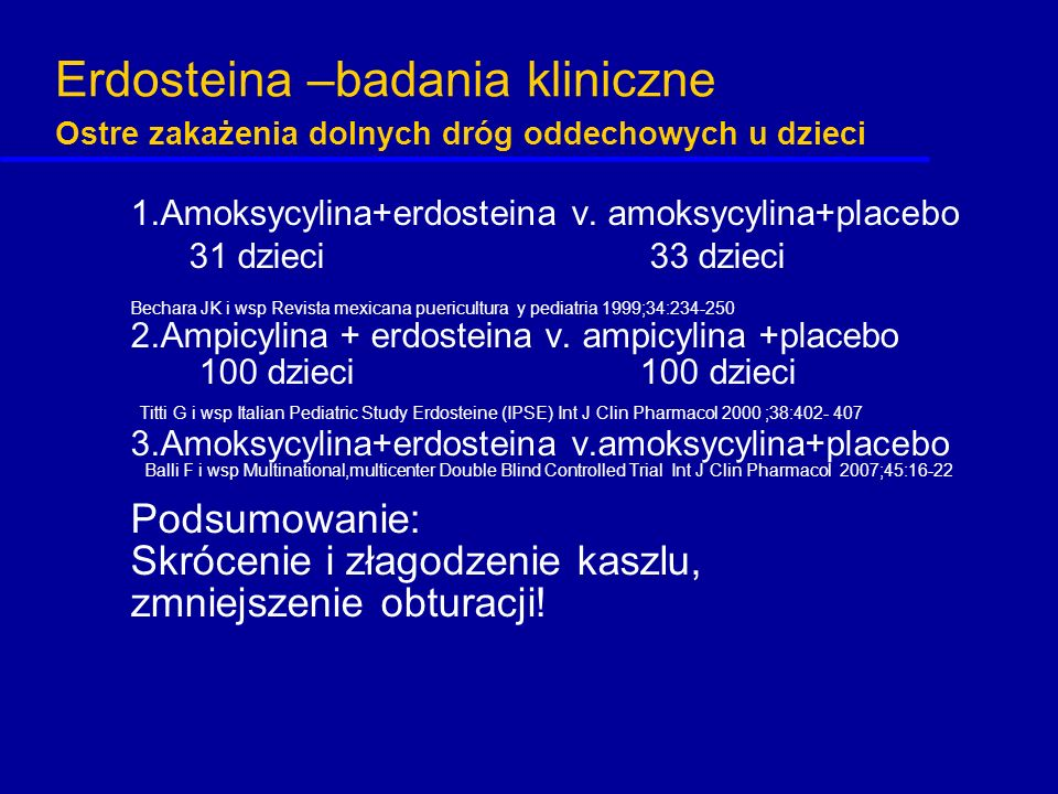 Erdosteina –badania kliniczne Ostre zakażenia dolnych dróg oddechowych u dzieci 1.Amoksycylina+erdosteina v. amoksycylina+placebo 31 dzieci 33 dzieci