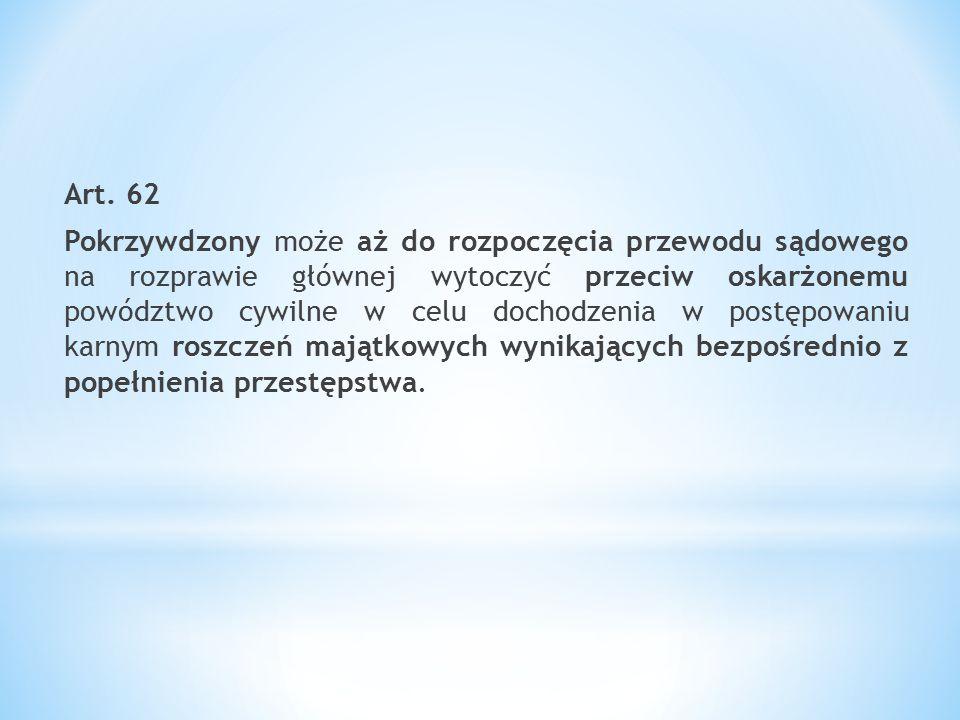 Art. 62 Pokrzywdzony może aż do rozpoczęcia przewodu sądowego na rozprawie głównej wytoczyć przeciw oskarżonemu powództwo cywilne w celu dochodzenia w