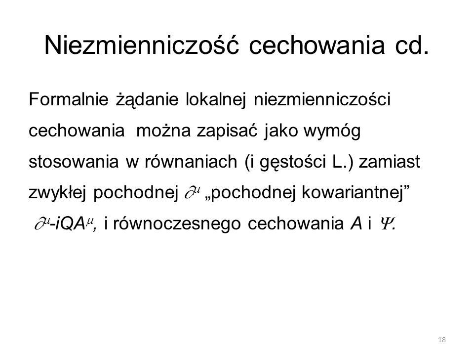 Niezmienniczość cechowania cd. Formalnie żądanie lokalnej niezmienniczości cechowania można zapisać jako wymóg stosowania w równaniach (i gęstości L.)