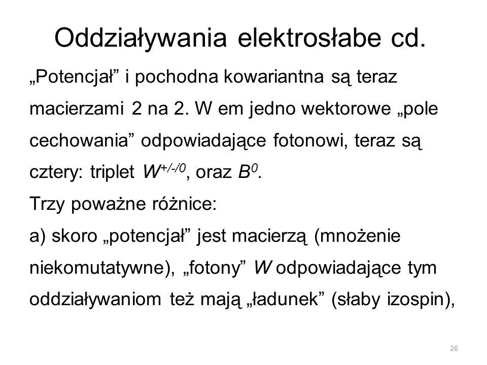 """Oddziaływania elektrosłabe cd. """"Potencjał"""" i pochodna kowariantna są teraz macierzami 2 na 2. W em jedno wektorowe """"pole cechowania"""" odpowiadające fot"""
