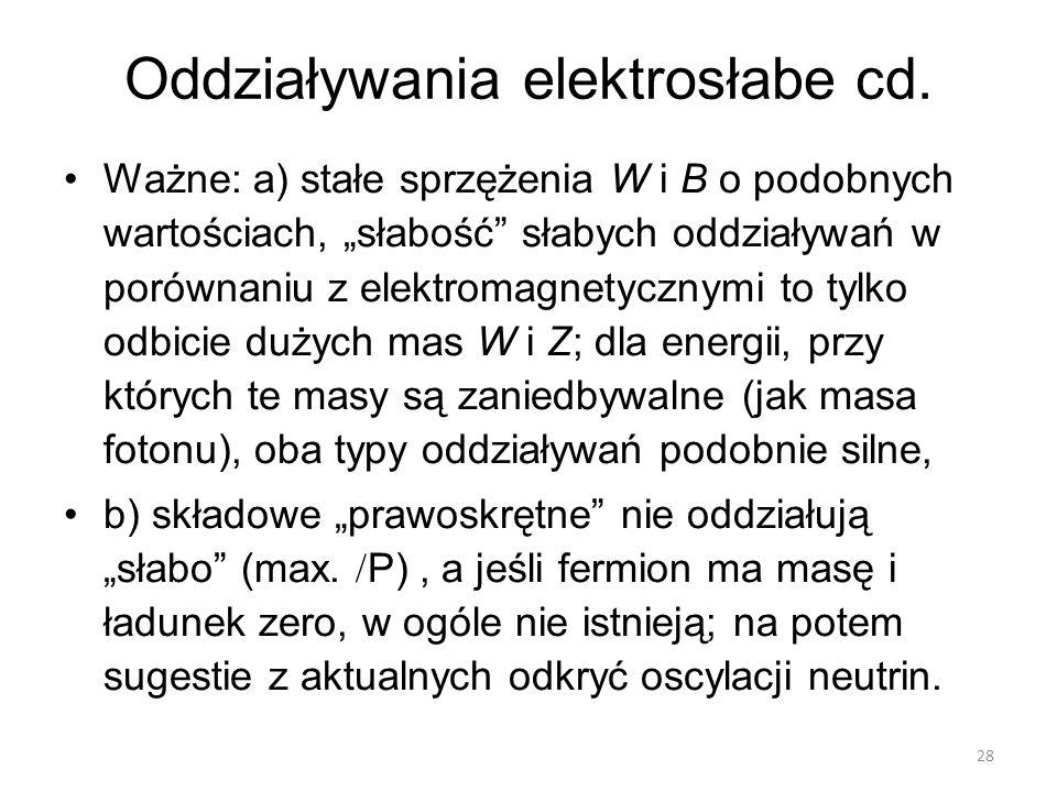 """Oddziaływania elektrosłabe cd. Ważne: a) stałe sprzężenia W i B o podobnych wartościach, """"słabość"""" słabych oddziaływań w porównaniu z elektromagnetycz"""