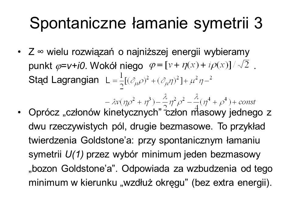 """Spontaniczne łamanie symetrii 3 Z ∞ wielu rozwiązań o najniższej energii wybieramy punkt  =v+i0. Wokół niego. Stąd Lagrangian Oprócz """"członów kinetyc"""