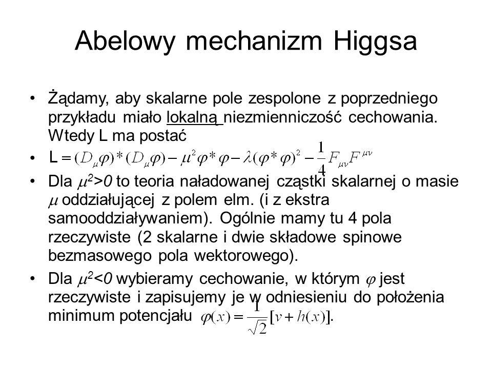 Abelowy mechanizm Higgsa Żądamy, aby skalarne pole zespolone z poprzedniego przykładu miało lokalną niezmienniczość cechowania. Wtedy L ma postać Dla