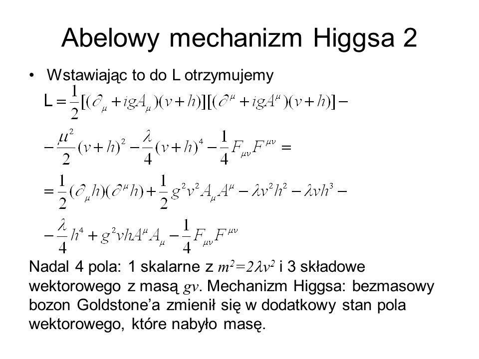 Abelowy mechanizm Higgsa 2 Wstawiając to do L otrzymujemy Nadal 4 pola: 1 skalarne z m 2 =2 v 2 i 3 składowe wektorowego z masą gv. Mechanizm Higgsa: