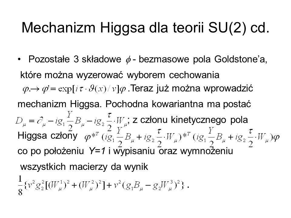 Mechanizm Higgsa dla teorii SU(2) cd. Pozostałe 3 składowe  - bezmasowe pola Goldstone'a, które można wyzerować wyborem cechowania..Teraz już można w