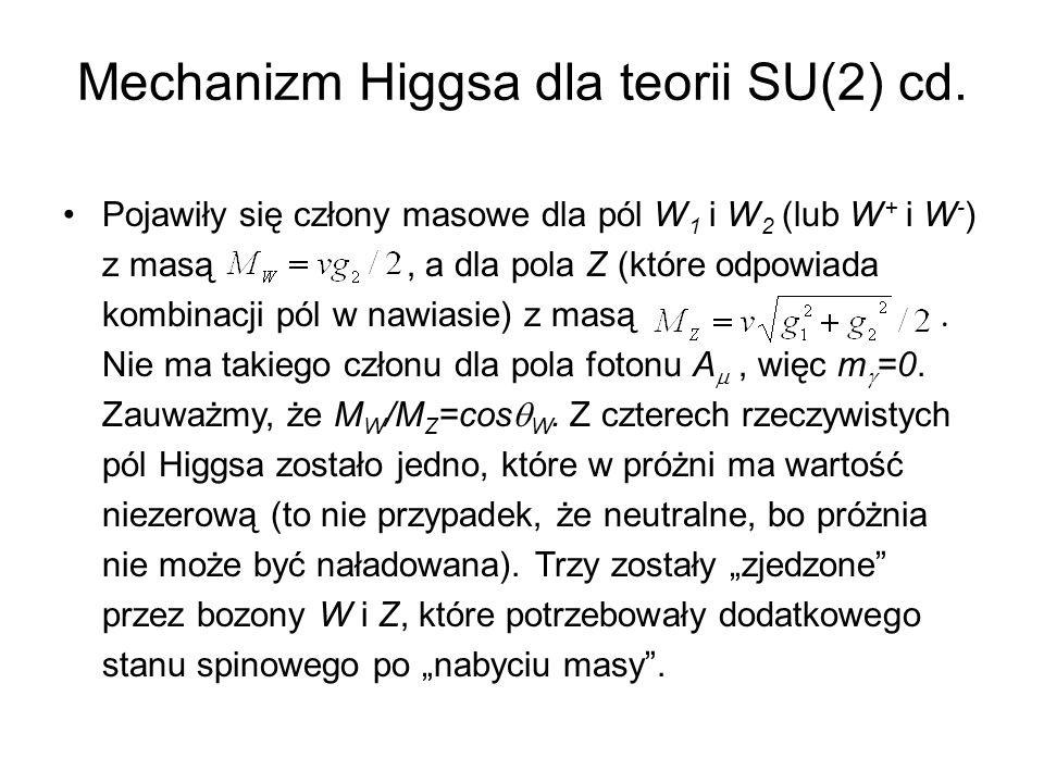 Mechanizm Higgsa dla teorii SU(2) cd. Pojawiły się człony masowe dla pól W 1 i W 2 (lub W + i W - ) z masą, a dla pola Z (które odpowiada kombinacji p