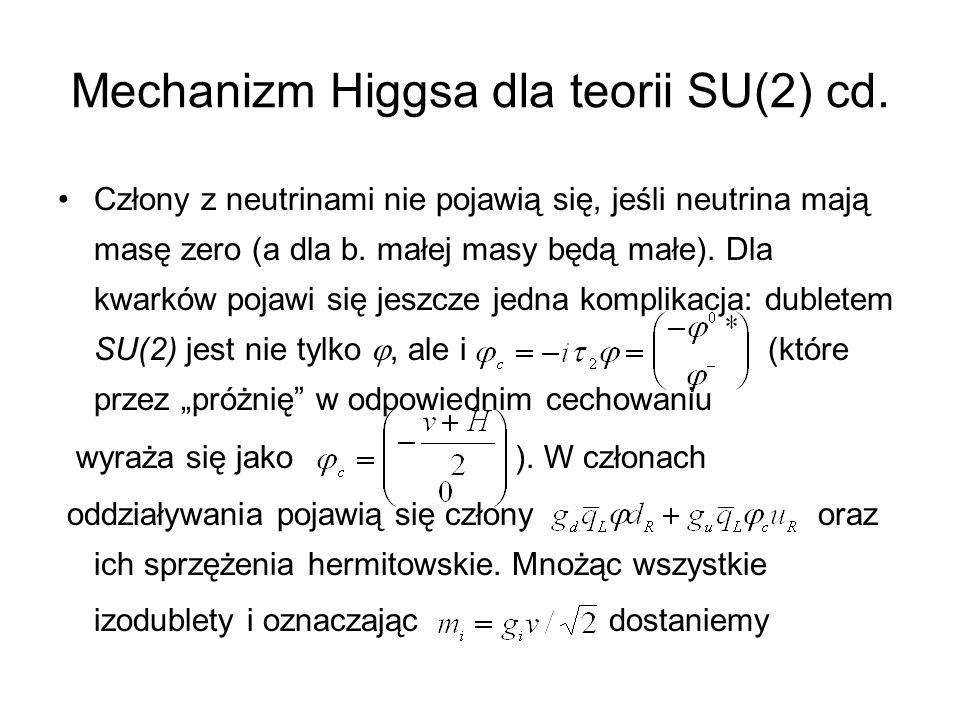 Mechanizm Higgsa dla teorii SU(2) cd. Człony z neutrinami nie pojawią się, jeśli neutrina mają masę zero (a dla b. małej masy będą małe). Dla kwarków