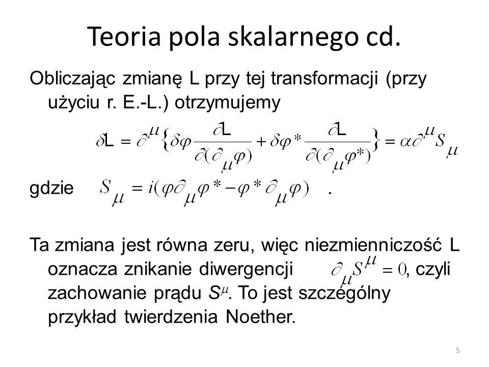 Teoria pola skalarnego cd. Obliczając zmianę L przy tej transformacji (przy użyciu r. E.-L.) otrzymujemy gdzie. Ta zmiana jest równa zeru, więc niezmi