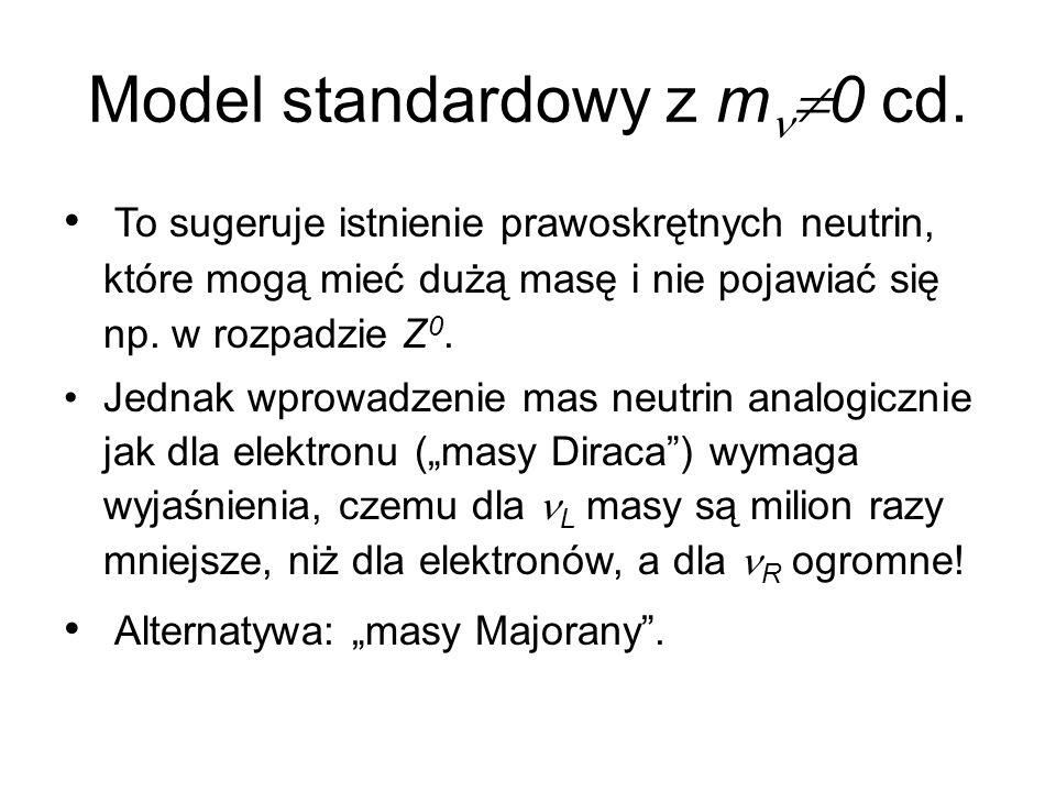 Model standardowy z m  0 cd. To sugeruje istnienie prawoskrętnych neutrin, które mogą mieć dużą masę i nie pojawiać się np. w rozpadzie Z 0. Jednak w