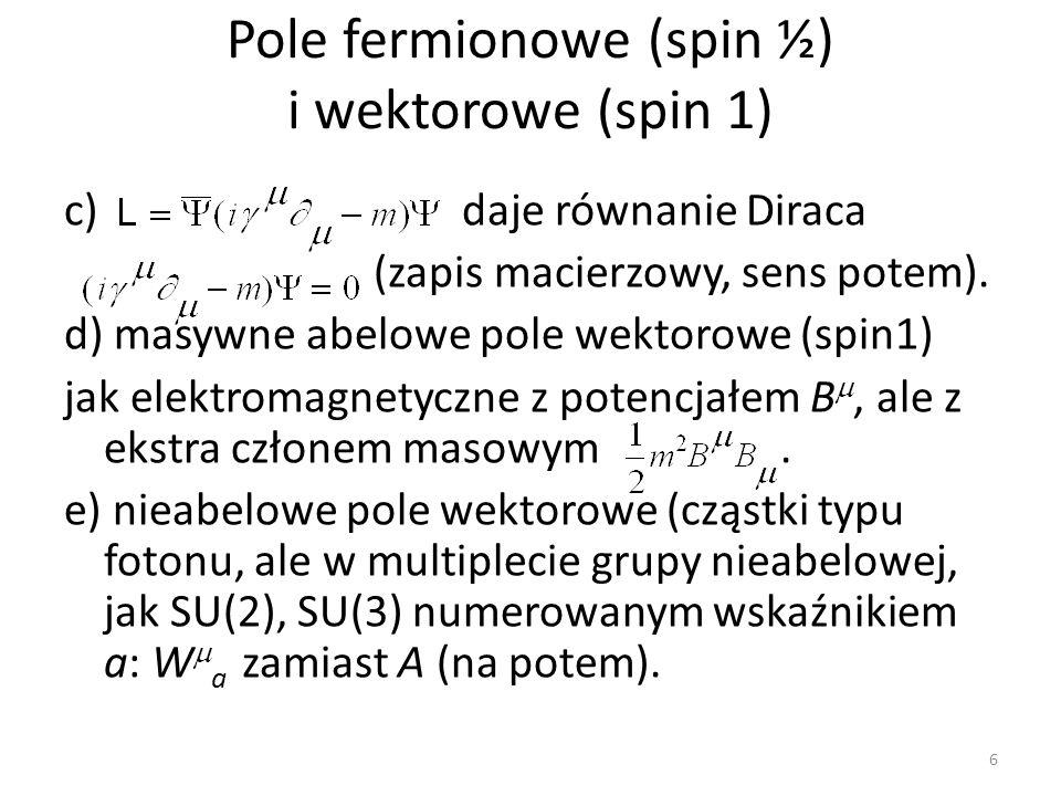 Pole fermionowe (spin ½) i wektorowe (spin 1) c) daje równanie Diraca (zapis macierzowy, sens potem). d) masywne abelowe pole wektorowe (spin1) jak el