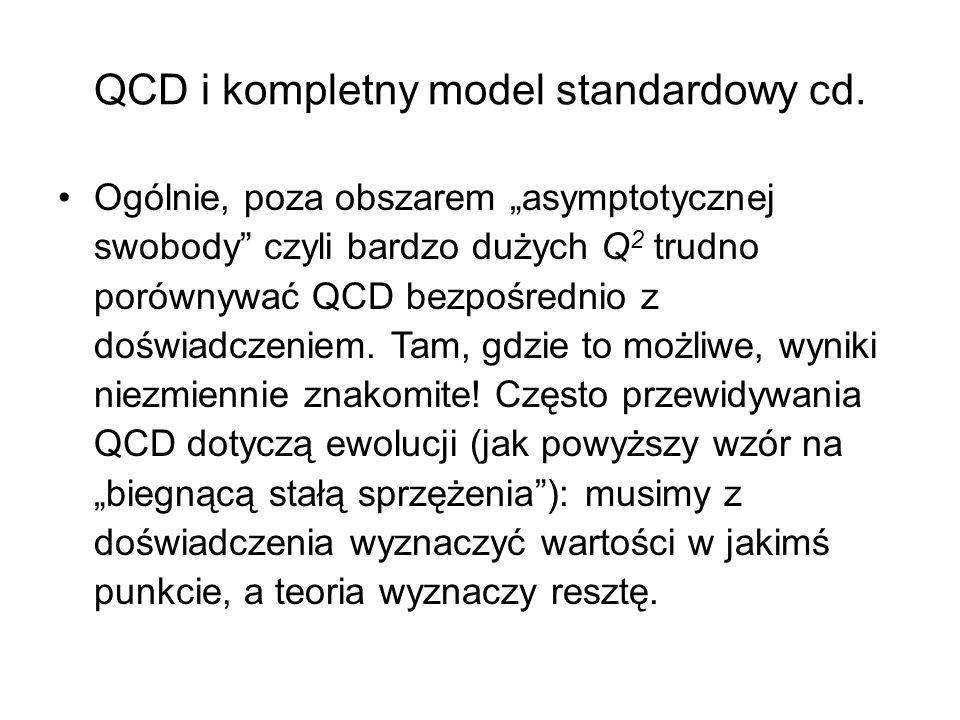 """QCD i kompletny model standardowy cd. Ogólnie, poza obszarem """"asymptotycznej swobody"""" czyli bardzo dużych Q 2 trudno porównywać QCD bezpośrednio z doś"""