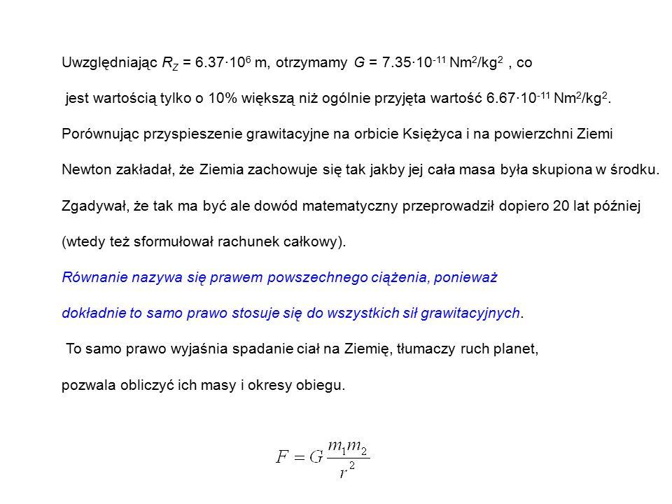 Uwzględniając R Z = 6.37·10 6 m, otrzymamy G = 7.35·10 -11 Nm 2 /kg 2, co jest wartością tylko o 10% większą niż ogólnie przyjęta wartość 6.67·10 -11