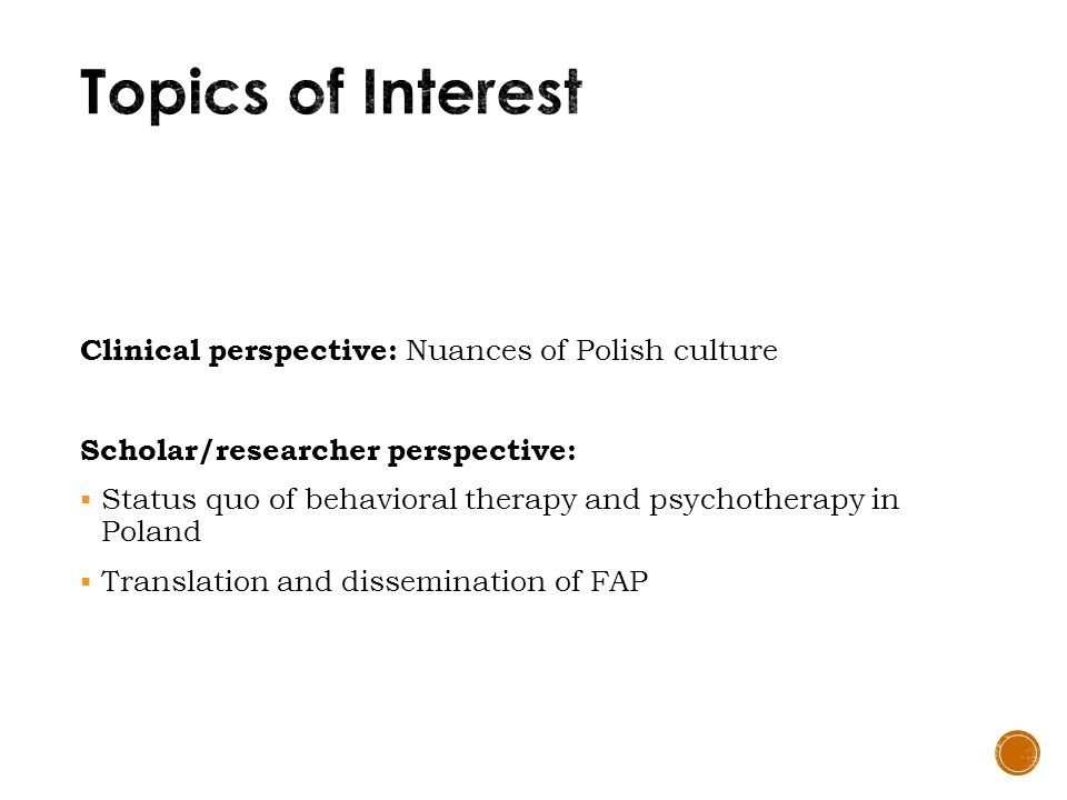 Clinical perspective: Nuances of Polish culture Scholar/researcher perspective:  Status quo of behavioral therapy and psychotherapy in Poland  Translation and dissemination of FAP
